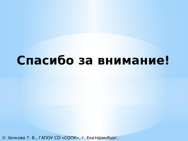 Спасибо за внимание! © Зенкова Т. В., ГАПОУ СО «СОПК», г. Екатеринбург, 2021