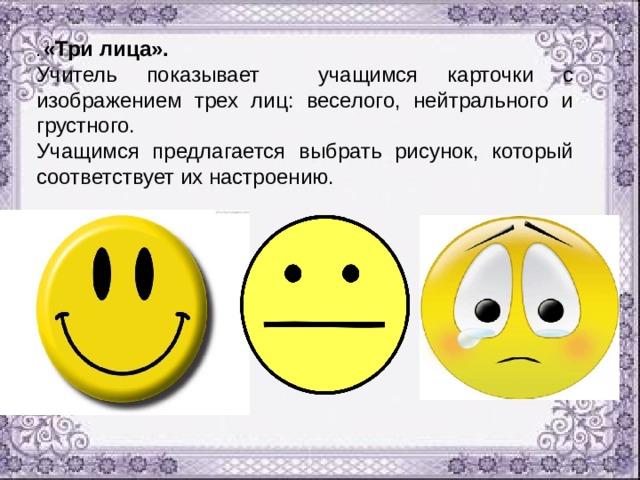 . «Три лица». Учитель показывает учащимся карточки с изображением трех лиц: веселого, нейтрального и грустного. Учащимся предлагается выбрать рисунок, который соответствует их настроению.
