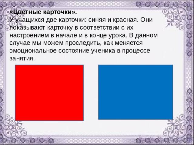 «Цветные карточки». У учащихся две карточки: синяя и красная. Они показывают карточку в соответствии с их настроением в начале и в конце урока. В данном случае мы можем проследить, как меняется эмоциональное состояние ученика в процессе занятия.