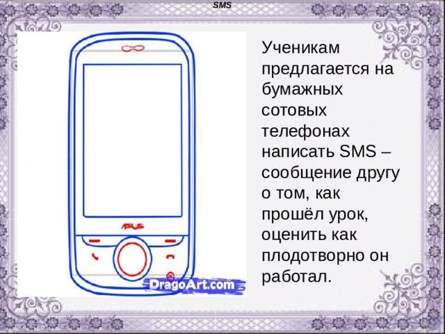 SMS Ученикам предлагается на бумажных сотовых телефонах написать SMS –сообщение другу о том, как прошёл урок, оценить как плодотворно он работал.