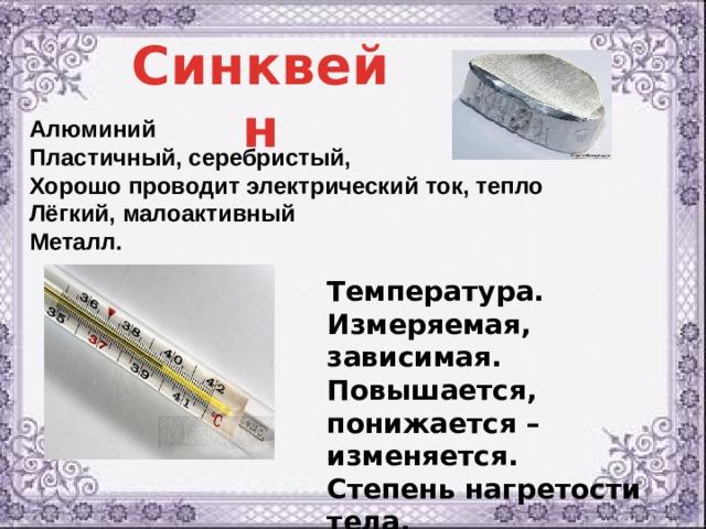 Синквейн Алюминий Пластичный, серебристый, Хорошо проводит электрический ток, тепло Лёгкий, малоактивный Металл. Температура.  Измеряемая, зависимая.  Повышается, понижается – изменяется.  Степень нагретости тела.  Величина.