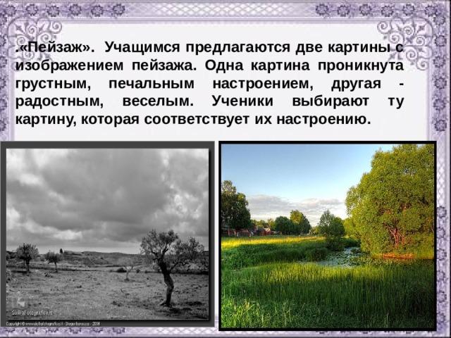 .«Пейзаж». Учащимся предлагаются две картины с изображением пейзажа. Одна картина проникнута грустным, печальным настроением, другая - радостным, веселым. Ученики выбирают ту картину, которая соответствует их настроению.