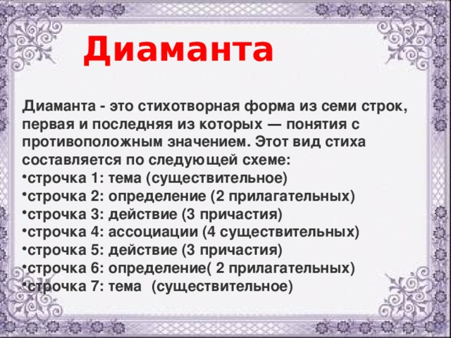 Диаманта Диаманта - это стихотворная форма из семи строк, первая и последняя из которых — понятия с противоположным значением. Этот вид стиха составляется по следующей схеме: строчка 1: тема (существительное) строчка 2: определение (2 прилагательных)  строчка 3: действие (3 причастия) строчка 4: ассоциации (4 существительных) строчка 5: действие (3 причастия) строчка 6: определение( 2 прилагательных)  строчка 7: тема  (существительное)