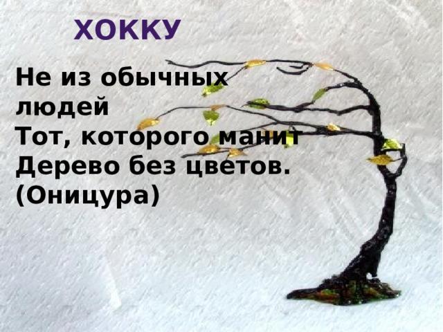 Хокку Не из обычных людей  Тот, которого манит  Дерево без цветов. (Оницура)