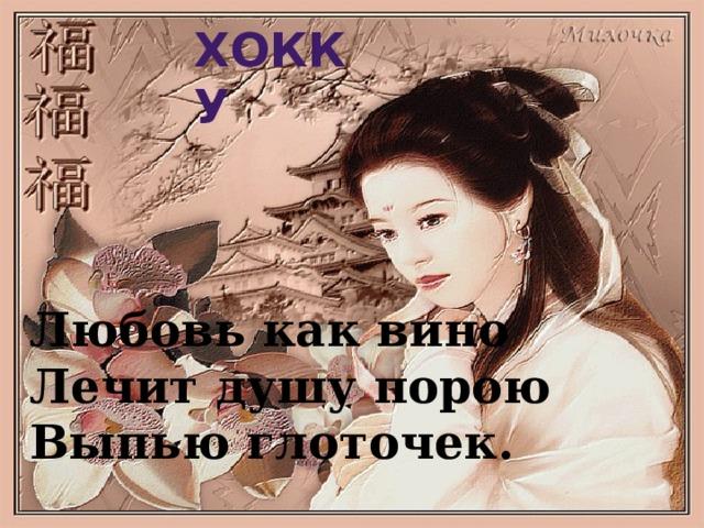 Хокку Любовь как вино  Лечит душу порою  Выпью глоточек.