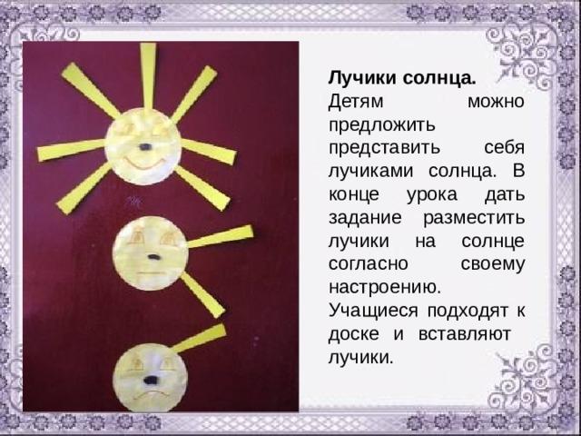 Лучики солнца. Детям можно предложить представить себя лучиками солнца. В конце урока дать задание разместить лучики на солнце согласно своему настроению. Учащиеся подходят к доске и вставляют лучики.