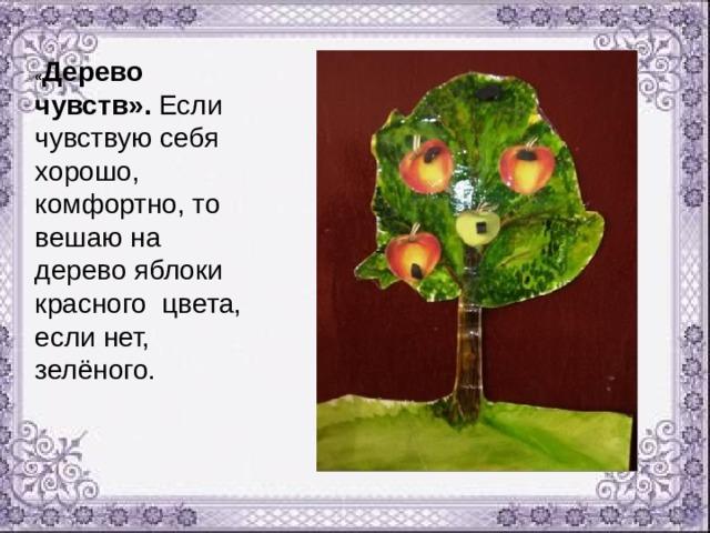« Дерево чувств». Если чувствую себя хорошо, комфортно, то вешаю на дерево яблоки красного цвета, если нет, зелёного.