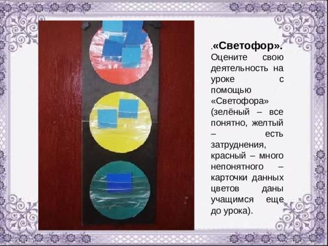 . «Светофор». Оцените свою деятельность на уроке с помощью «Светофора» (зелёный – все понятно, желтый – есть затруднения, красный – много непонятного – карточки данных цветов даны учащимся еще до урока).