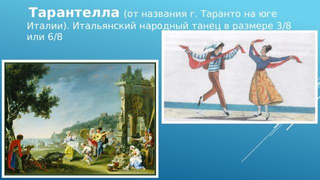 Тарантелла  (от названия г. Таранто на юге Италии). Итальянский народный танец в размере 3/8 или 6/8