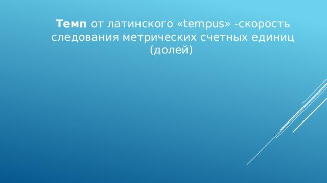 Темп от латинского «tempus» -скорость следования метрических счетных единиц (долей)