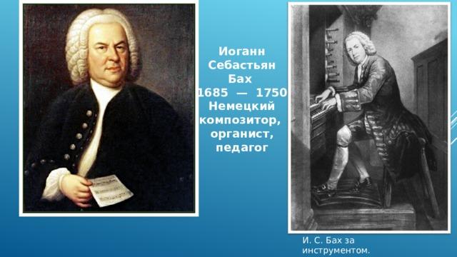 Иоганн Себастьян Бах 1685 — 1750 Немецкий композитор, органист, педагог И. С. Бах за инструментом. Гравюра XIX столетия