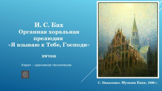И. С. Бах Органная хоральная прелюдия «Я взываю к Тебе, Господи»  BWV639 Хорал – церковное песнопение. С. Панасенко. Музыка Баха. 1996 г .