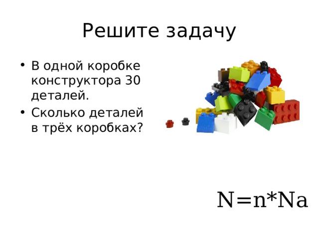 Решите задачу В одной коробке конструктора 30 деталей. Сколько деталей в трёх коробках? Сколько молекул в 2 моль вещества=? N=n*Na