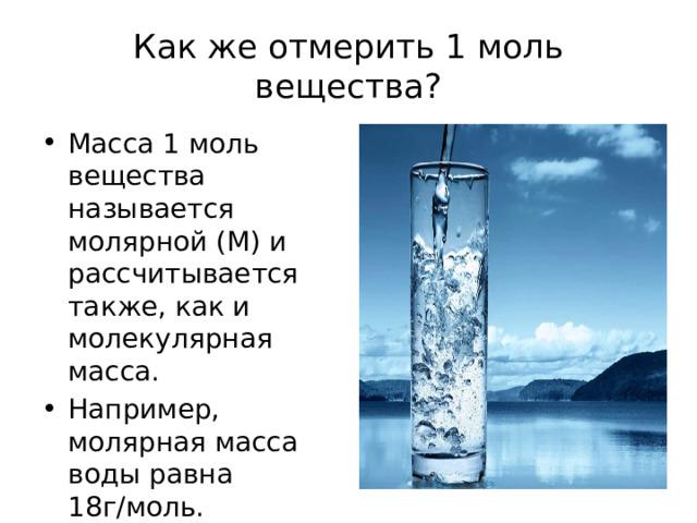 Как же отмерить 1 моль вещества? Масса 1 моль вещества называется молярной (М) и рассчитывается также, как и молекулярная масса. Например, молярная масса воды равна 18г/моль. Что означает данная величина? Сколько будут весить 2 моль воды? Попробуйте выразить формулу для расчета массы вещества. m = n ∙ M