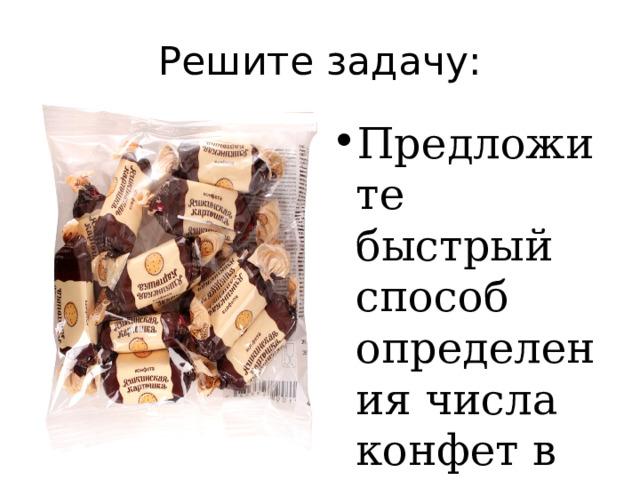 Решите задачу: Предложите быстрый способ определения числа конфет в партии, массой 10кг? При каком условии ваше решение верно?