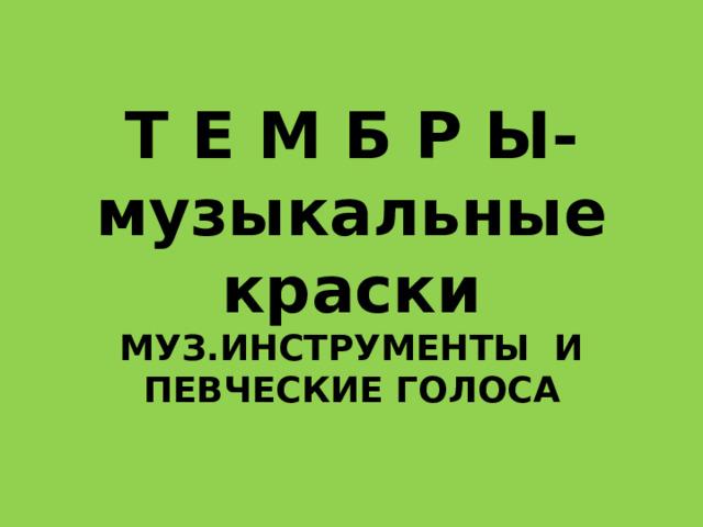 Т Е М Б Р Ы- музыкальные краски  МУЗ.ИНСТРУМЕНТЫ И  ПЕВЧЕСКИЕ ГОЛОСА