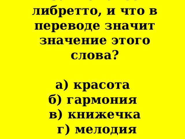 9. Что такое либретто, и что в переводе значит значение этого слова?   а) красота  б) гармония  в) книжечка  г) мелодия