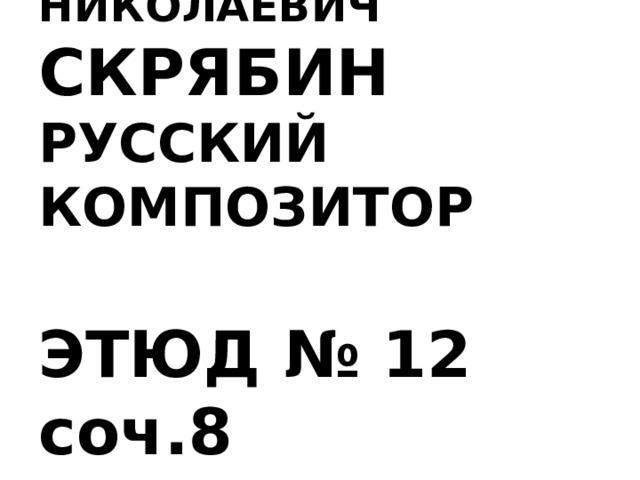 АЛЕКСАНДР НИКОЛАЕВИЧ    СКРЯБИН  РУССКИЙ КОМПОЗИТОР   ЭТЮД № 12 соч.8 муз.фрагмент