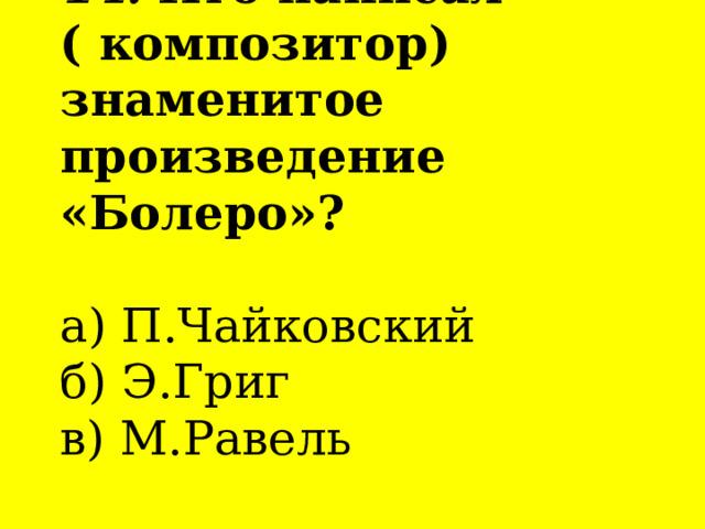 14. Кто написал  ( композитор) знаменитое произведение «Болеро»?   а) П.Чайковский  б) Э.Григ  в) М.Равель