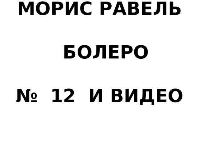 МОРИС РАВЕЛЬ   БОЛЕРО   № 12 И ВИДЕО