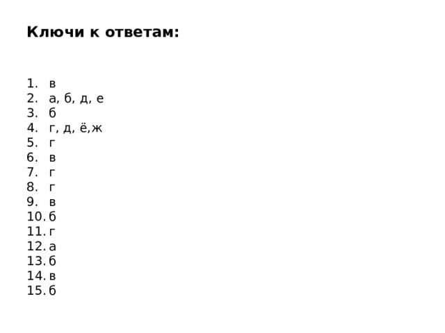Ключи к ответам:    1.  в  2.  а, б, д, е  3.  б  4.  г, д, ё,ж  5.  г  6.  в  7.  г  8.  г  9.  в  10.  б  11.  г  12.  а  13.  б  14.  в  15.  б