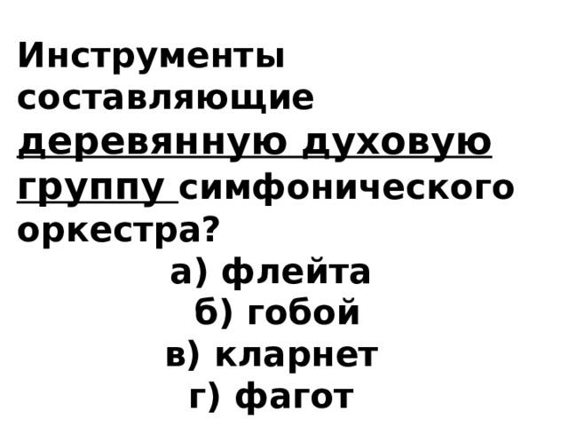 Инструменты составляющие деревянную духовую группу симфонического оркестра? а) флейта б) гобой в) кларнет г) фагот