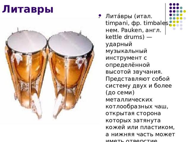 Литавры Лита́вры (итал. timpani, фр. timbales, нем. Pauken, англ. kettle drums) — ударный музыкальный инструмент с определённой высотой звучания. Представляют собой систему двух и более (до семи) металлических котлообразных чаш, открытая сторона которых затянута кожей или пластиком, а нижняя часть может иметь отверстие.