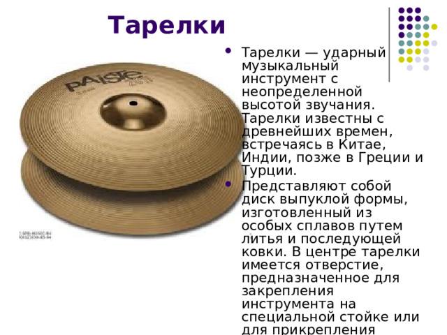 Тарелки Тарелки — ударный музыкальный инструмент с неопределенной высотой звучания. Тарелки известны с древнейших времен, встречаясь в Китае, Индии, позже в Греции и Турции. Представляют собой диск выпуклой формы, изготовленный из особых сплавов путем литья и последующей ковки. В центре тарелки имеется отверстие, предназначенное для закрепления инструмента на специальной стойке или для прикрепления ремня.