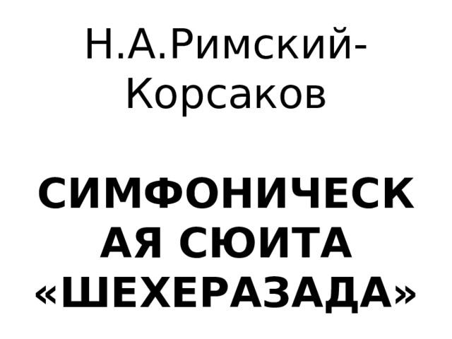 Н.А.Римский-Корсаков   СИМФОНИЧЕСКАЯ СЮИТА «ШЕХЕРАЗАДА»