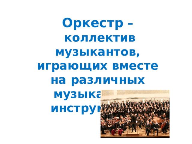 Оркестр  – коллектив музыкантов, играющих вместе на различных музыкальных инструментах.