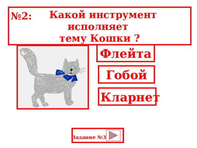 Какой инструмент исполняет тему Кошки ? № 2: Флейта Гобой Кларнет Задание №3: