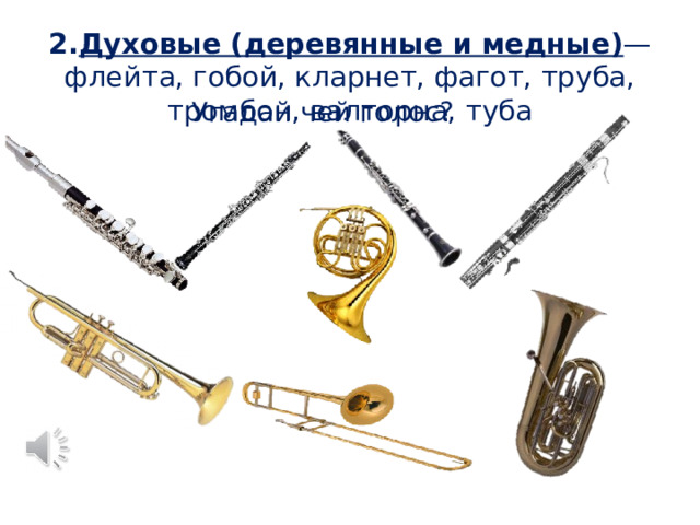 2. Духовые (деревянные и медные) — флейта, гобой, кларнет, фагот, труба, тромбон, валторна, туба Угадай чей голос?