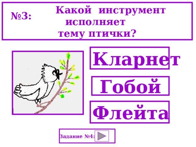 Какой   инструмент исполняет тему птички? № 3: Кларнет Гобой Флейта Задание №4: