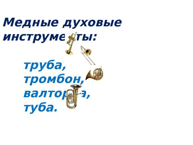 Медные духовые инструменты:   труба,  тромбон,  валторна,  туба.