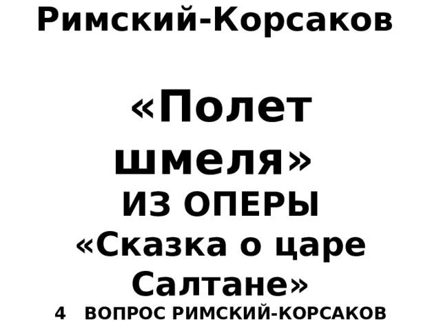 Николай Андреевич Римский-Корсаков   «Полет шмеля»  ИЗ ОПЕРЫ  «Сказка о царе Салтане»  4 ВОПРОС РИМСКИЙ-КОРСАКОВ