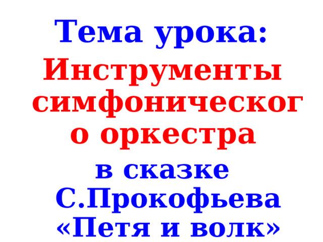 Тема урока: Инструменты симфонического оркестра в сказке С.Прокофьева «Петя и волк»