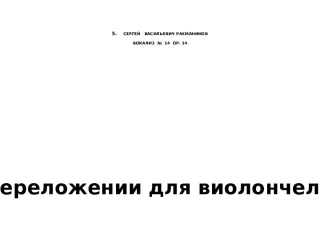 5. СЕРГЕЙ ВАСИЛЬЕВИЧ РАХМАНИНОВ   ВОКАЛИЗ № 14 ОР. 34   в переложении для виолончели