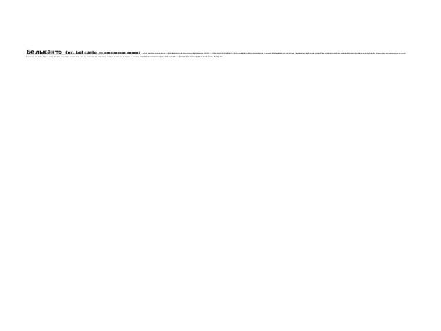 Бельканто  (ит. bel canto — прекрасное пение)  — стиль вокального исполнения, характерный для итальянского оперного искусства XVII— XIX вв. Бельканто требует от певца совершенной техники владения голосом, безукоризненной кантилены, филировки, виртуозной колоратуры, длинного дыхания, эмоционального насыщенного тембра звука. Нередко бельканто превращалось в самоцель.  С появлением опер Дж. Верди понятие бельканто утрачивает первоначальное значение, им обозначают совершенное владение диапазоном, звучностью, кантиленой. Современное бельканто продолжает оставаться эталоном красоты и совершенства певческого мастерства .