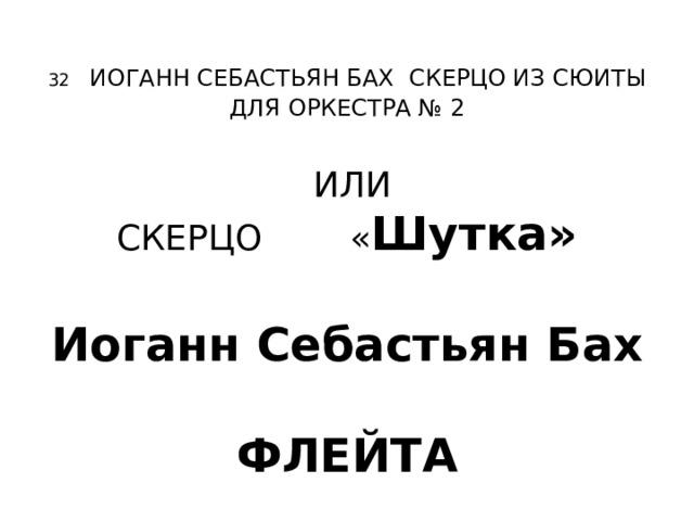 32  ИОГАНН СЕБАСТЬЯН БАХ СКЕРЦО ИЗ СЮИТЫ ДЛЯ ОРКЕСТРА № 2   ИЛИ  СКЕРЦО « Шутка»    Иоганн Себастьян Бах   ФЛЕЙТА