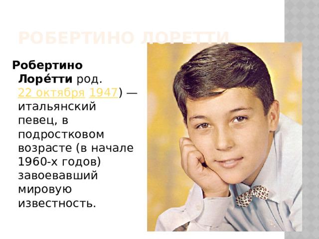 Робертино Лоретти  Робертино Лоре́тти род. 22 октября  1947 )— итальянский певец, в подростковом возрасте (в начале 1960-х годов) завоевавший мировую известность.