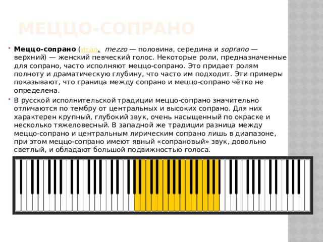 Меццо-сопрано Меццо-сопрано ( итал .  mezzo — половина, середина и soprano — верхний)— женский певческий голос. Некоторые роли, предназначенные для сопрано, часто исполняют меццо-сопрано. Это придает ролям полноту и драматическую глубину, что часто им подходит. Эти примеры показывают, что граница между сопрано и меццо-сопрано чётко не определена. В русской исполнительской традиции меццо-сопрано значительно отличаются по тембру от центральных и высоких сопрано. Для них характерен крупный, глубокий звук, очень насыщенный по окраске и несколько тяжеловесный. В западной же традиции разница между меццо-сопрано и центральным лирическим сопрано лишь в диапазоне, при этом меццо-сопрано имеют явный «сопрановый» звук, довольно светлый, и обладают большой подвижностью голоса.