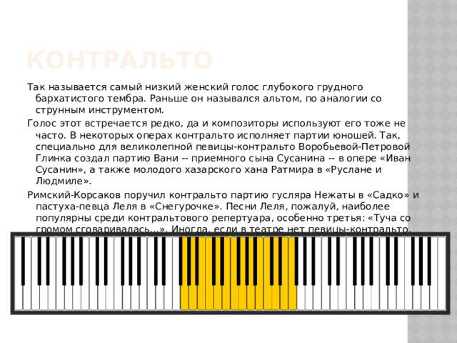Контральто Так называется самый низкий женский голос глубокого грудного бархатистого тембра. Раньше он назывался альтом, по аналогии со струнным инструментом. Голос этот встречается редко, да и композиторы используют его тоже не часто. В некоторых операх контральто исполняет партии юношей. Так, специально для великолепной певицы-контральто Воробьевой-Петровой Глинка создал партию Вани -- приемного сына Сусанина -- в опере «Иван Сусанин», а также молодого хазарского хана Ратмира в «Руслане и Людмиле». Римский-Корсаков поручил контральто партию гусляра Нежаты в «Садко» и пастуха-певца Леля в «Снегурочке». Песни Леля, пожалуй, наиболее популярны среди контральтового репертуара, особенно третья: «Туча со громом сговаривалась...». Иногда, если в театре нет певицы-контральто, эти партии поручают голосу, наиболее близкому к нему -- меццо-сопрано.