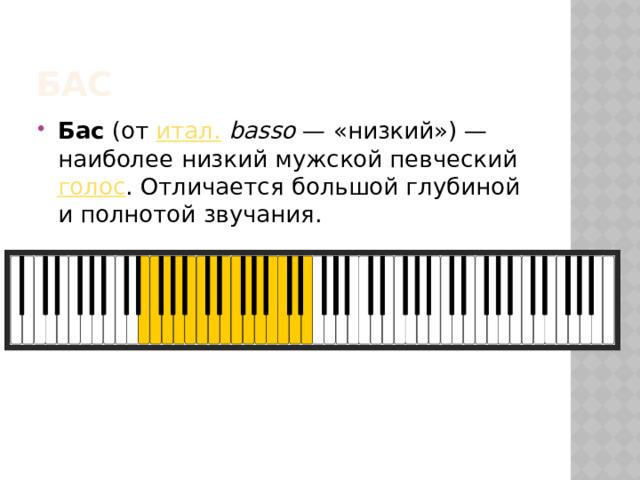 бас Бас (от итал.  basso — «низкий»)— наиболее низкий мужской певческий голос . Отличается большой глубиной и полнотой звучания.