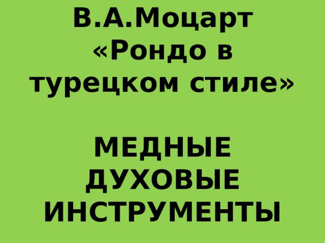 В.А.Моцарт «Рондо в турецком стиле»   МЕДНЫЕ ДУХОВЫЕ ИНСТРУМЕНТЫ