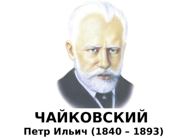 ЧАЙКОВСКИЙ  Петр Ильич (1840 – 1893)