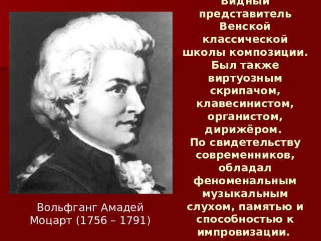 Видный представитель Венской классической школы композиции. Был также виртуозным скрипачом, клавесинистом, органистом, дирижёром.  По свидетельству современников, обладал феноменальным музыкальным слухом, памятью и способностью к импровизации.  Вольфганг Амадей Моцарт (1756 – 1791)