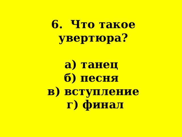 6. Что такое увертюра?   а) танец  б) песня  в) вступление  г) финал