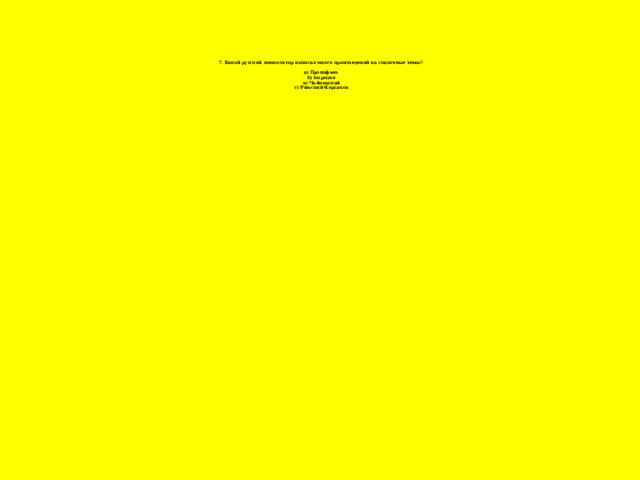 7. Какой русский композитор написал много произведений на сказочные темы?   а) Прокофьев  б) Бородин  в) Чайковский  г) Римский-Корсаков