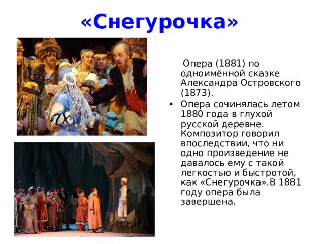 «Снегурочка»   Опера (1881) по одноимённой сказке Александра Островского (1873). Опера сочинялась летом 1880 года в глухой русской деревне. Композитор говорил впоследствии, что ни одно произведение не давалось ему с такой легкостью и быстротой, как «Снегурочка».В 1881 году опера была завершена.