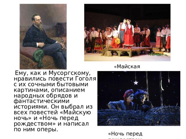« Майская  ночь »  Ему, как и Мусоргскому, нравились повести Гоголя с их сочными бытовыми картинами, описанием народных обрядов и фантастическими историями. Он выбрал из всех повестей «Майскую ночь» и «Ночь перед рождеством» и написал по ним оперы.  «Ночь перед рождеством»